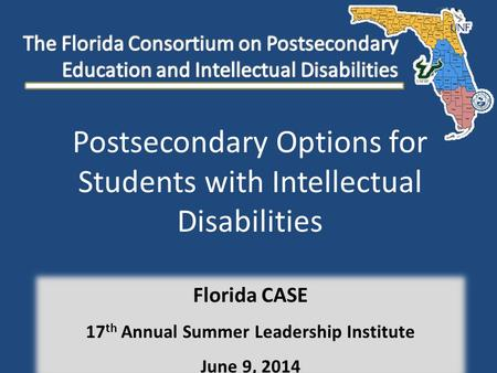 Postsecondary Options for Students with Intellectual Disabilities Florida CASE 17 th Annual Summer Leadership Institute June 9, 2014.