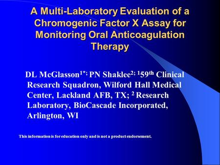 A Multi-Laboratory Evaluation of a Chromogenic Factor X Assay for Monitoring Oral Anticoagulation Therapy DL McGlasson 1*; PN Shaklee 2; 1 59 th Clinical.