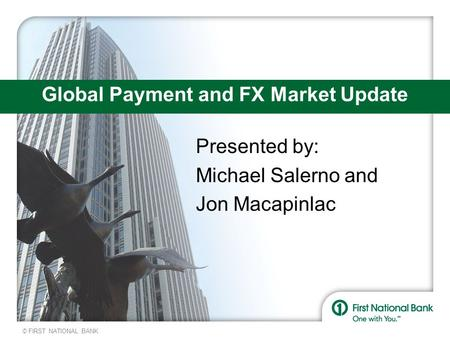 © FIRST NATIONAL BANK Global Payment and FX Market Update Presented by: Michael Salerno and Jon Macapinlac.