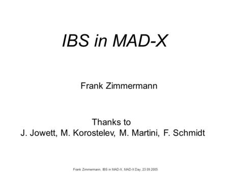 Frank Zimmermann, IBS in MAD-X, MAD-X Day, 23.09.2005 IBS in MAD-X Frank Zimmermann Thanks to J. Jowett, M. Korostelev, M. Martini, F. Schmidt.