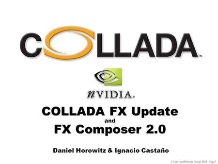 © Copyright Khronos Group, 2006 - Page 1 COLLADA FX Update and FX Composer 2.0 Daniel Horowitz & Ignacio Castaño.