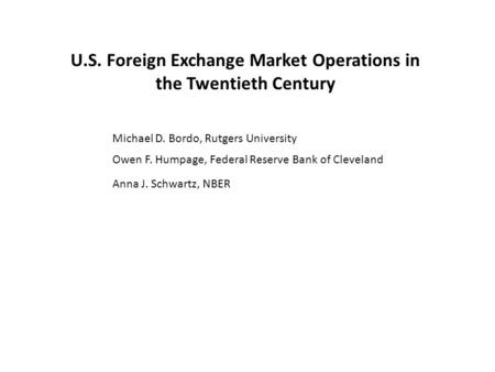 U.S. Foreign Exchange Market Operations in the Twentieth Century Michael D. Bordo, Rutgers University Owen F. Humpage, Federal Reserve Bank of Cleveland.