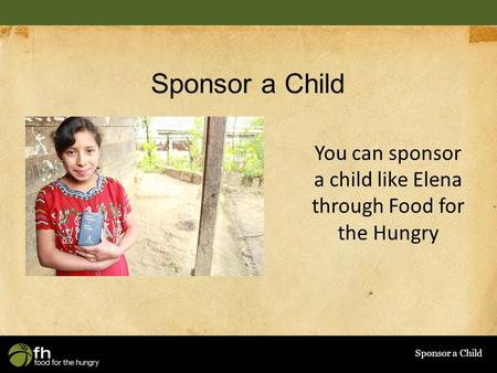 Sponsor a Child You can sponsor a child like Elena through Food for the Hungry.
