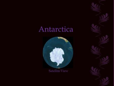 Antarctica Satellite View The Antarctic continent is located in the South Pole of our Planet. Its geography, climate and biological conditions provide.