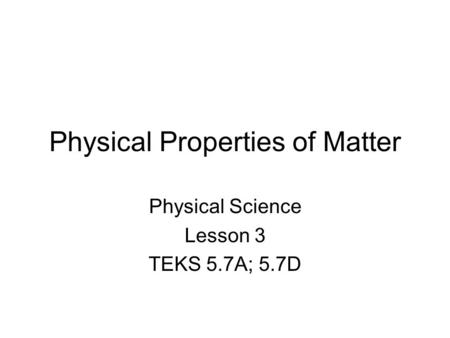 Physical Properties of Matter Physical Science Lesson 3 TEKS 5.7A; 5.7D.