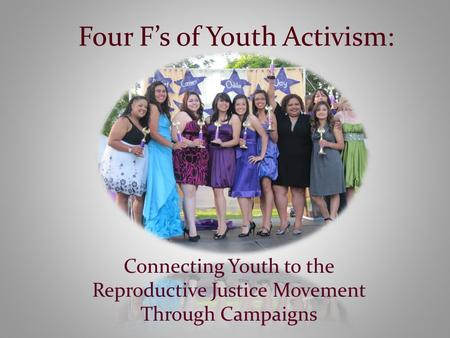 Four F's of Youth Activism: Connecting Youth to the Reproductive Justice Movement Through Campaigns.