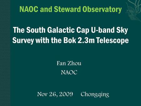 Nov 26, 2009 Chongqing NAOC and Steward Observatory The South Galactic Cap U-band Sky Survey with the Bok 2.3m Telescope Fan Zhou NAOC.