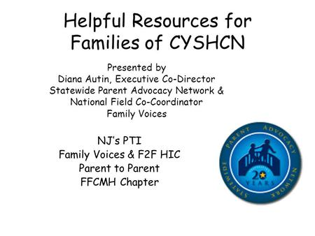Helpful Resources for Families of CYSHCN Presented by Diana Autin, Executive Co-Director Statewide Parent Advocacy Network & National Field Co-Coordinator.