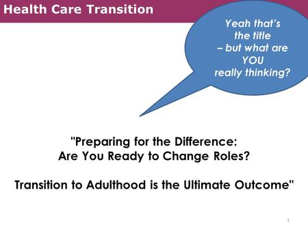 Health Care Transition Preparing for the Difference: Are You Ready to Change Roles? Transition to Adulthood is the Ultimate Outcome 1 Yeah that's the.