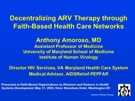Institute of Human Virology Decentralizing ARV Therapy through Faith-Based Health Care Networks Anthony Amoroso, MD Assistant Professor of Medicine University.
