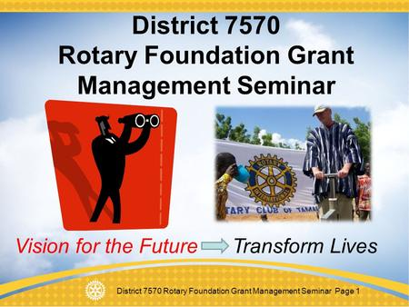 District 7570 Rotary Foundation Grant Management Seminar Page 1 District 7570 Rotary Foundation Grant Management Seminar Vision for the Future Transform.