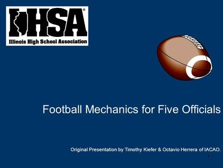 1 Football Mechanics for Five Officials Original Presentation by Timothy Kiefer & Octavio Herrera of IACAO.