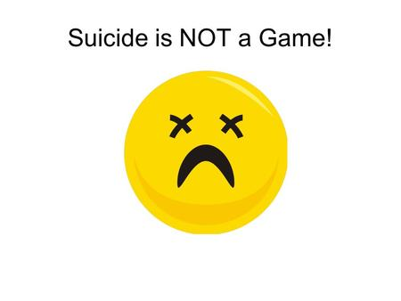 Suicide is NOT a Game!. Suicide is very serious. You should ALWAYS take someone seriously if they talk about committing suicide.