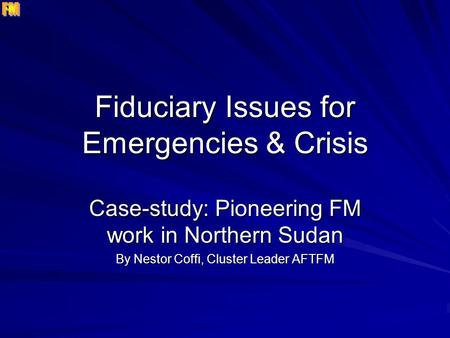 Fiduciary Issues for Emergencies & Crisis Case-study: Pioneering FM work in Northern Sudan By Nestor Coffi, Cluster Leader AFTFM.