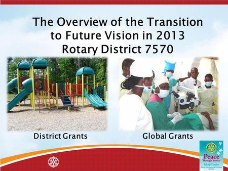 The Overview of the Transition to Future Vision in 2013 Rotary District 7570 District Grants Global Grants.