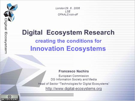 Digital Ecosystem Research creating the conditions for Innovation Ecosystems Francesco Nachira European Commission DG Information Society and Media Head.