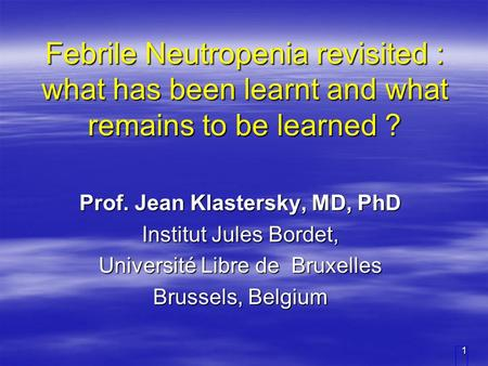 1 Febrile Neutropenia revisited : what has been learnt and what remains to be learned ? Prof. Jean Klastersky, MD, PhD Institut Jules Bordet, Université.