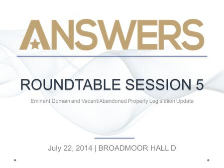 ROUNDTABLE SESSION 5 Eminent Domain and Vacant/Abandoned Property Legislation Update July 22, 2014 | BROADMOOR HALL D.