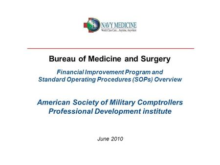 Bureau of Medicine and Surgery Financial Improvement Program and Standard Operating Procedures (SOPs) Overview American Society of Military Comptrollers.