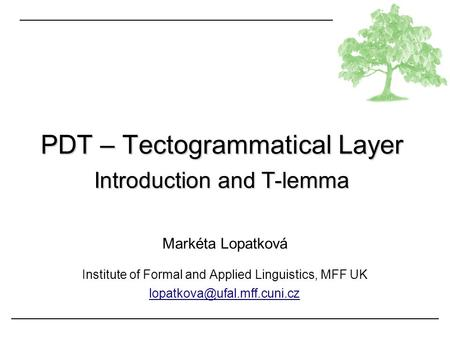 Markéta Lopatková Institute of Formal and Applied Linguistics, MFF UK PDT – Tectogrammatical Layer Introduction and T-lemma.