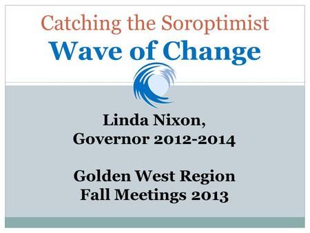 Catching the Soroptimist Wave of Change Linda Nixon, Governor 2012-2014 Golden West Region Fall Meetings 2013.