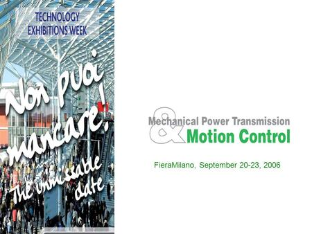 FieraMilano, September 20-23, 2006. MECHANICAL POWER TRANSMISSION & MOTION CONTROL: SOLUTIONS ON THE MOVE MECHANICAL POWER TRANSMISSION & MOTION CONTROL,