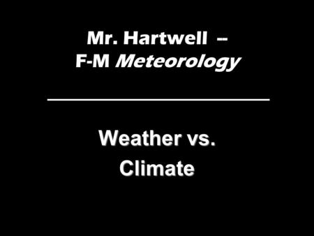 Mr. Hartwell -- F-M Meteorology Weather vs. Climate.
