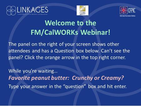 Welcome to the FM/CalWORKs Webinar! The panel on the right of your screen shows other attendees and has a Question box below. Can't see the panel? Click.
