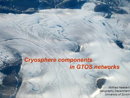 Cryosphere components in GTOS networks Wilfried Haeberli Geography Department University of Zurich.