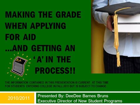 MAKING THE GRADE WHEN APPLYING FOR AID …AND GETTING AN ' A' IN THE PROCESS!! THE INFORMATION CONTAINED IN THIS PRESENTATION IS CURRENT AT THIS TIME FOR.