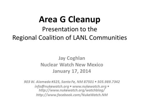 Area G Cleanup Presentation to the Regional Coalition of LANL Communities Jay Coghlan Nuclear Watch New Mexico January 17, 2014 903 W. Alameda #325, Santa.