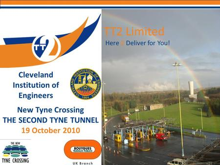 Here 2 Deliver for You! TT2 Limited New Tyne Crossing THE SECOND TYNE TUNNEL 19 October 2010 Cleveland Institution of Engineers.