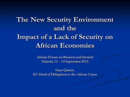 The New Security Environment and the Impact of a Lack of Security on African Economies African Forum on Business and Security Nairobi, 13 – 14 September.