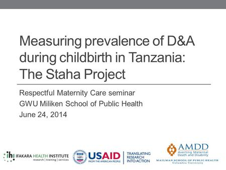 Measuring prevalence of D&A during childbirth in Tanzania: The Staha Project Respectful Maternity Care seminar GWU Miliken School of Public Health June.