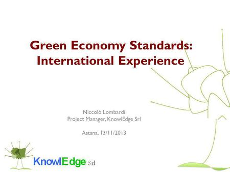 Green Economy Standards: International Experience Niccolò Lombardi Project Manager, KnowlEdge Srl Astana, 13/11/2013.