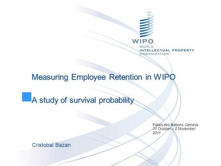Measuring Employee Retention in WIPO A study of survival probability Palais des Nations, Geneva 31 October – 2 November 2011 Cristobal Bazan.