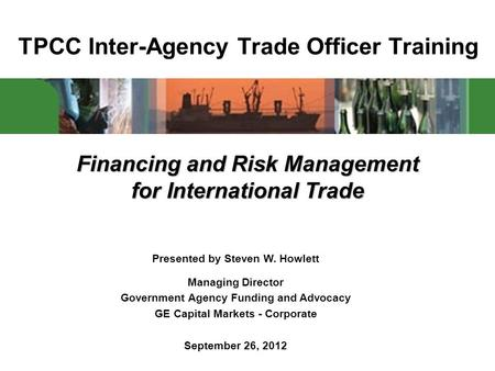 TPCC Inter-Agency Trade Officer Training Financing and Risk Management for International Trade Presented by Steven W. Howlett Managing Director Government.