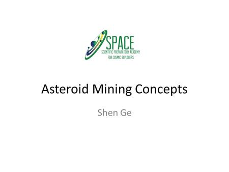 Asteroid Mining Concepts Shen Ge. Near-Earth Asteroids Near-Earth Asteroids (NEAs) of interest due to the relative ease of reaching them. All NEAs have.