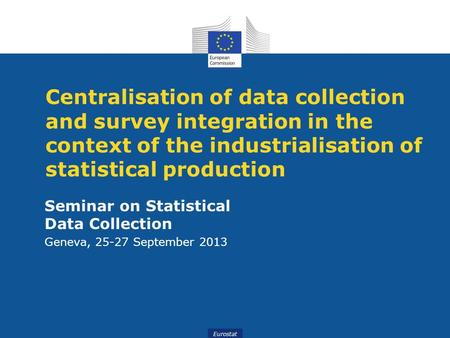 Eurostat Centralisation of data collection and survey integration in the context of the industrialisation of statistical production Seminar on Statistical.
