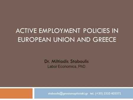 ACTIVE EMPLOYMENT POLICIES IN EUROPEAN UNION AND GREECE Dr. Miltiadis Staboulis Labor Economics, PhD tel. (+30) 2310 403371.