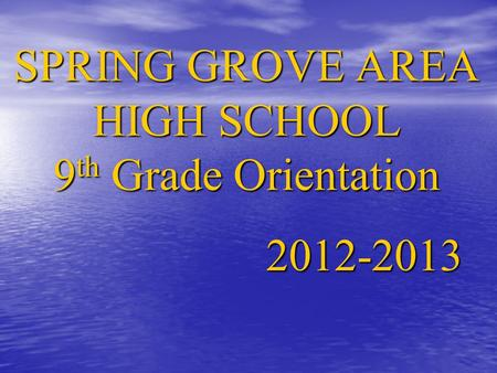 SPRING GROVE AREA HIGH SCHOOL 9 th Grade Orientation 2012-2013.