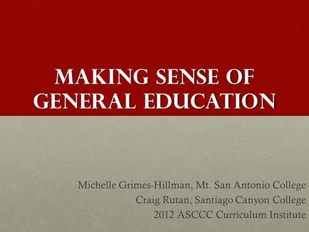 Making Sense of general education Michelle Grimes-Hillman, Mt. San Antonio College Craig Rutan, Santiago Canyon College 2012 ASCCC Curriculum Institute.