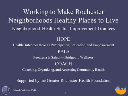 Deborah Puntenney, Ph.D. Working to Make Rochester Neighborhoods Healthy Places to Live Neighborhood Health Status Improvement Grantees HOPE Health Outcomes.