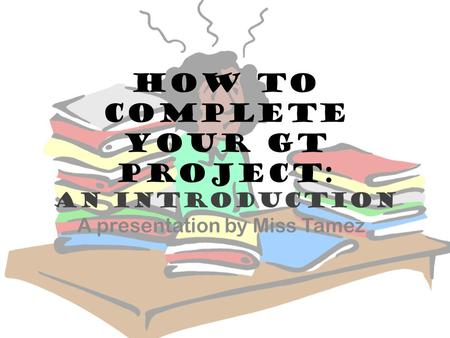 How to complete your GT Project: An introduction A presentation by Miss Tamez.