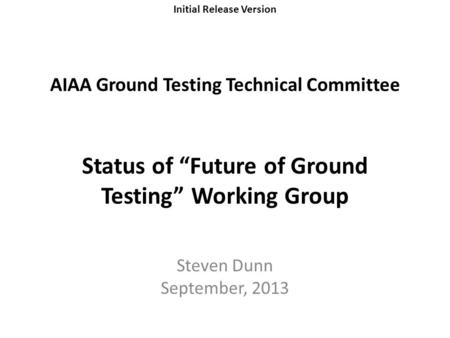 "Initial Release Version AIAA Ground Testing Technical Committee Status of ""Future of Ground Testing"" Working Group Steven Dunn September, 2013."