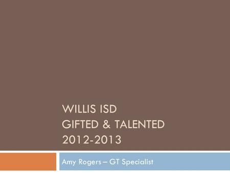 WILLIS ISD GIFTED & TALENTED 2012-2013 Amy Rogers – GT Specialist.