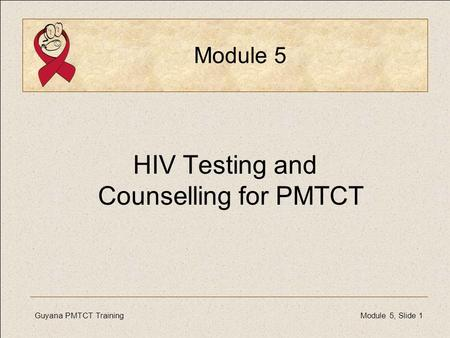 Guyana PMTCT TrainingModule 5, Slide 1 Module 5 HIV Testing and Counselling for PMTCT.