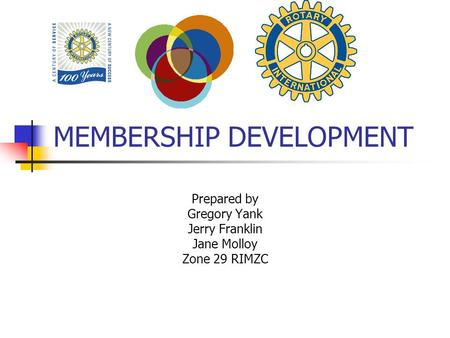 MEMBERSHIP DEVELOPMENT Prepared by Gregory Yank Jerry Franklin Jane Molloy Zone 29 RIMZC.