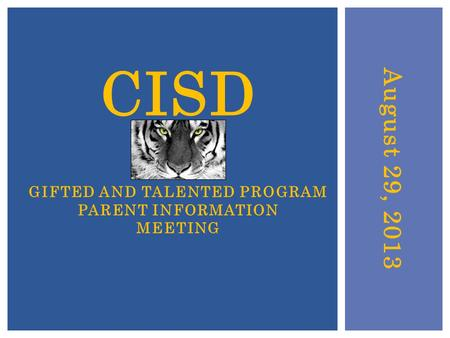 August 29, 2013 CISD GIFTED AND TALENTED PROGRAM PARENT INFORMATION MEETING.