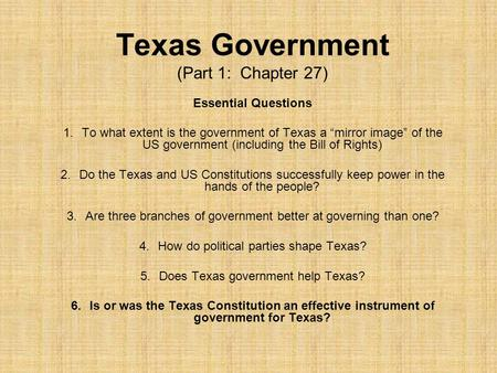 "Texas Government (Part 1: Chapter 27) Essential Questions 1.To what extent is the government of Texas a ""mirror image"" of the US government (including."